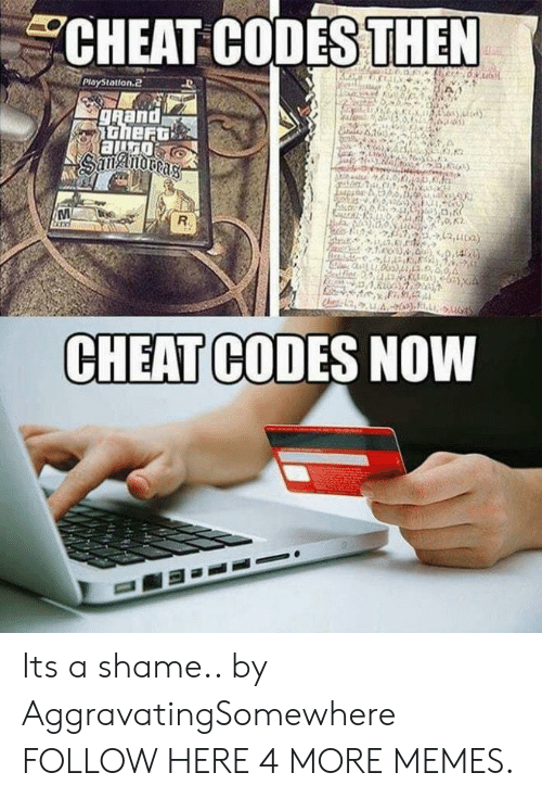 cheat codes: CHEAT CODESTHEN  Playstation2.  CHEAT CODES NOWW Its a shame.. by AggravatingSomewhere FOLLOW HERE 4 MORE MEMES.