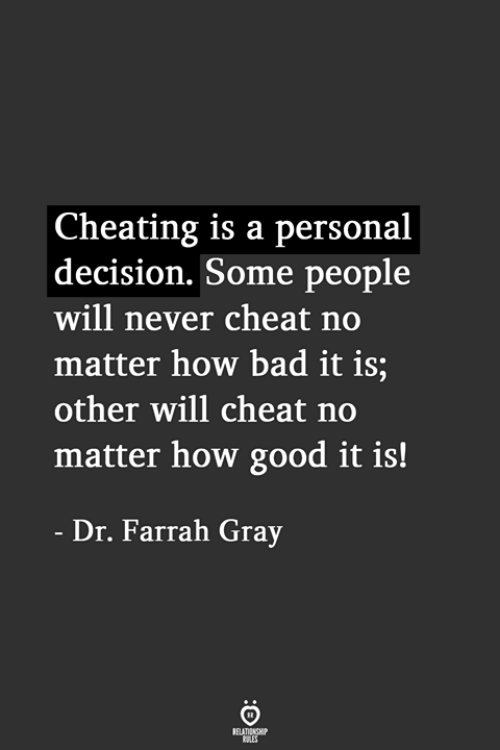 Bad, Cheating, and Good: Cheating is a personal  decision. Some people  will never cheat no  matter how bad it is;  other will cheat no  matter how good it is!  Dr. Farrah Gray