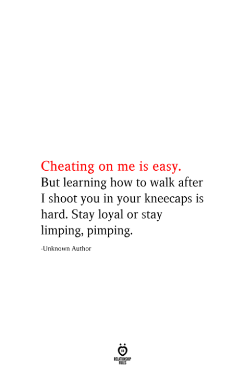 Cheating, How To, and How: Cheating on me is easy.  But learning how to walk after  I shoot you in your kneecaps is  hard. Stay loyal or stay  limping, pimping.  -Unknown Author  RELATIONSHIP  ES