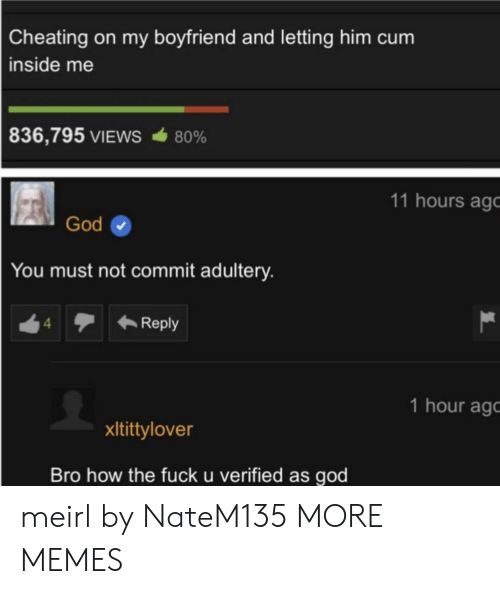 Cum Inside: Cheating on my boyfriend and letting him cum  inside me  836,795 VIEWS  80%  11 hours ago  God  You must not commit adultery.  Reply  4  1 hour ag  xItittylover  Bro how the fuck u verified as god meirl by NateM135 MORE MEMES