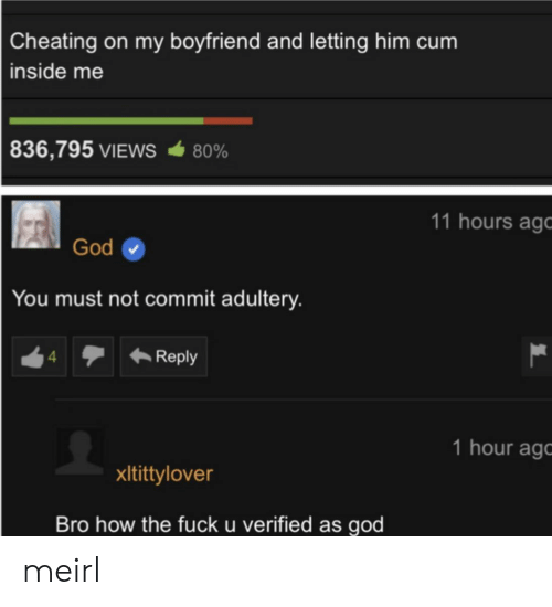 Cum Inside: Cheating on my boyfriend and letting him cum  inside me  836,795 VIEWS  80%  11 hours ago  God  You must not commit adultery.  Reply  4  1 hour ag  xItittylover  Bro how the fuck u verified as god meirl