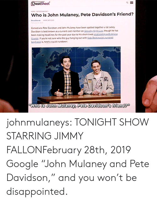 "Spotted: Cheatsheet  HO NTERTAINMENT  Who is John Mulaney, Pete Davidson's Friend?  e a  MORE ARTICLAS  Felry 21, 01  Comedians Pete Davidson and John Mulaney have been spotted together a lot lately  Davidson is best known as a current cast member on Saturdy NgLix, though he has  been making headtines for the past year due to his short-lived telationship with Atiana  Sande If youre not sure who the guy hanging out with Kate Beckinsale's.rumored  boyfriend is, here's a quick rundown:  Who is John Malaney, Pete Davidson's friend?"" johnmulaneys: TONIGHT SHOW STARRING JIMMY FALLONFebruary 28th, 2019 Google ""John Mulaney and Pete Davidson,"" and you won't be disappointed."