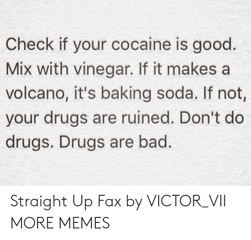 soda: Check if your cocaine is good.  Mix with vinegar. If it makes a  volcano, it's baking soda. If not,  your drugs are ruined. Don't do  drugs. Drugs are bad. Straight Up Fax by VICTOR_VII MORE MEMES