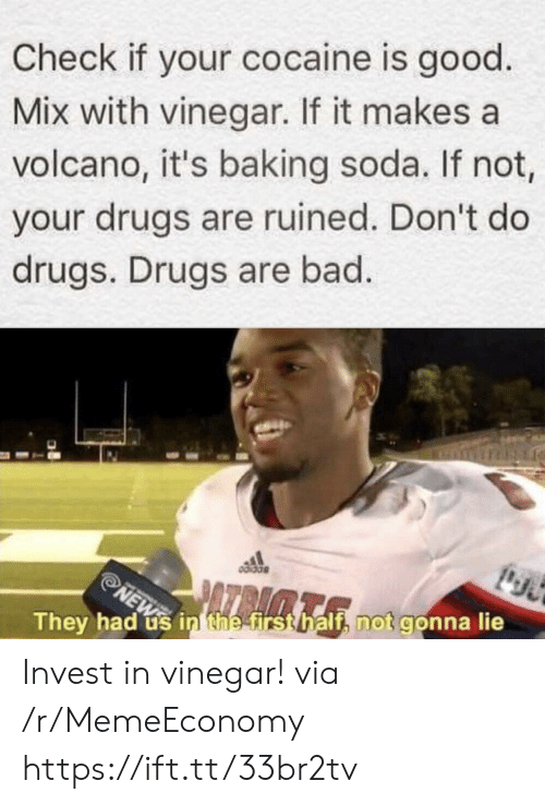 soda: Check if your cocaine is good  Mix with vinegar. If it makes a  volcano, it's baking soda. If not,  your drugs are ruined. Don't do  drugs. Drugs are bad.  NEW in thee first half, not gonna lie  They had Invest in vinegar! via /r/MemeEconomy https://ift.tt/33br2tv