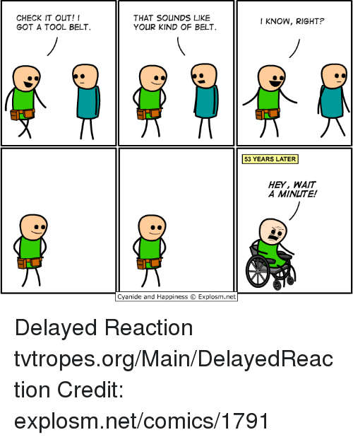 Cyanide And Happieness: CHECK IT OUT!  GOT A TOOL BELT.  THAT SOUNDS LIKE  I KNOW, RIGHT?  YOUR KIND OF BELT  53 YEARS LATER  HEY, WAIT  A MINUTE!  Cyanide and Happiness Explosm.net Delayed Reaction tvtropes.org/Main/DelayedReaction Credit: explosm.net/comics/1791
