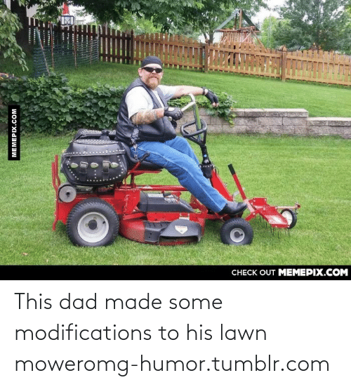 lawn mower: CHECK OUT MEMEPIX.COM  MEMEPIX.COM  FRRA This dad made some modifications to his lawn moweromg-humor.tumblr.com