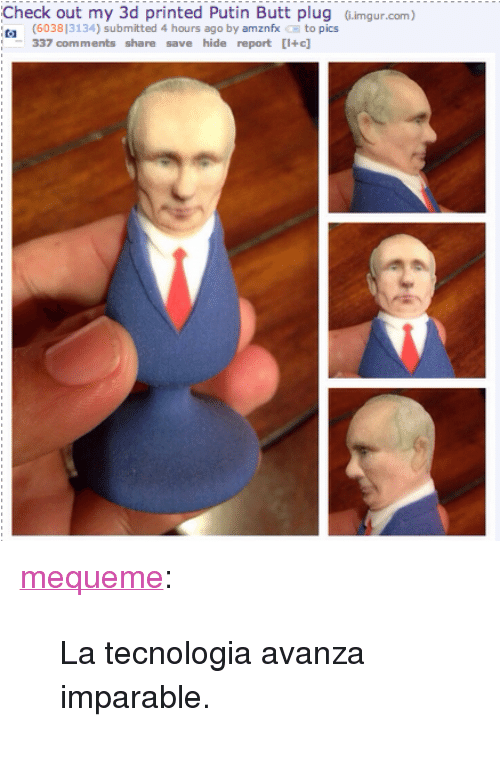 "Butt, Tumblr, and Blog: Check out my 3d printed Putin Butt plug G.imgur.com)  (603813134) submitted 4 hours ago by amznfx to pics  337 comments share save hide report [I+c] <p><a class=""tumblr_blog"" href=""http://mequeme.tumblr.com/post/143630380420"">mequeme</a>:</p> <blockquote> <p>La tecnologia avanza imparable.</p> </blockquote>"