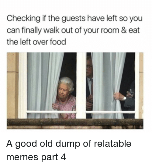 Food, Memes, and Good: Checking if the guests have left so you  can finally walk out of your room & eat  the left over food A good old dump of relatable memes part 4