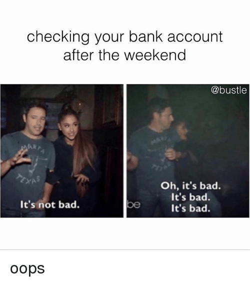 the weekenders: checking your bank account  after the weekend  @bustle  Oh, it's bad.  It's bad.  It's bad.  It's not bad.  be oops