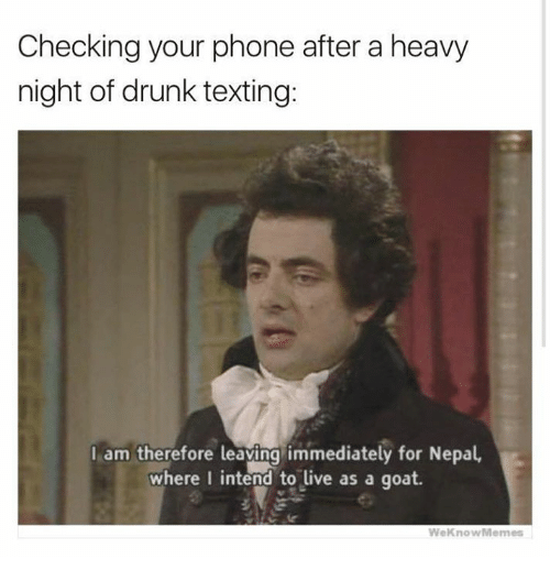 Drunk, Phone, and Texting: Checking your phone after a heavy  night of drunk texting:  I am therefore leaving immediately for Nepal,  where I intend to live as a goat.  WeKnowMemes
