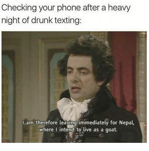 Dank, Drunk, and Phone: Checking your phone after a heavy  night of drunk texting:  I am therefore leaving immediately for Nepal  where I intend to live as a goat.