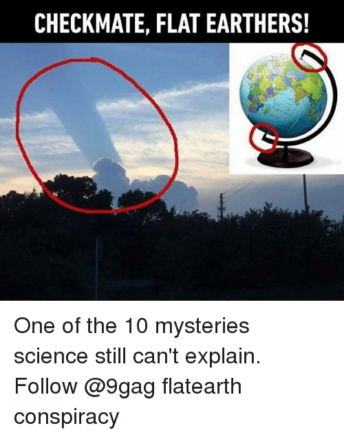 9gag, Memes, and Science: CHECKMATE, FLAT EARTHERS! One of the 10 mysteries science still can't explain. Follow @9gag flatearth conspiracy