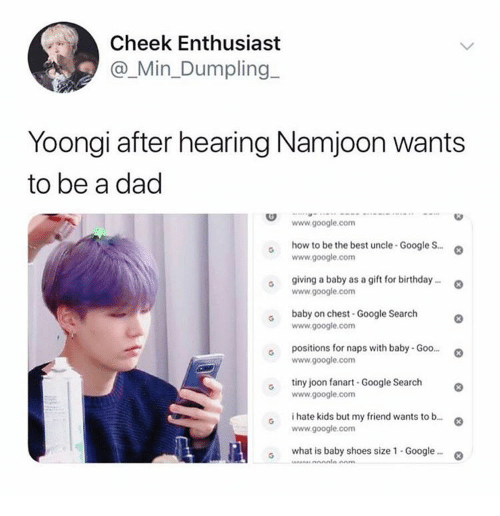 Yoongi: Cheek Enthusiast  @_Min_Dumpling  Yoongi after hearing Namjoon wants  to be a dad  www.google.com  how to be the best uncle-Google S..  www.google.com  giving a baby as a gift for birthday..  www.google.com  baby on chest-Google Search  www.google.com  positions for naps with baby- Goo...  www.google.com  tiny joon fanart -Google Search  www.google.com  i hate kids but my friend wants to b...  www.google.com  what is baby shoes size 1 - Google..  Anm