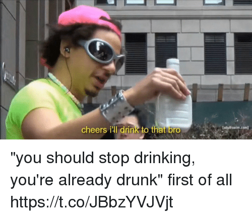 """Drinking, Drunk, and Girl Memes: cheers ill drink to that bro  adultswim.com """"you should stop drinking, you're already drunk""""  first of all https://t.co/JBbzYVJVjt"""