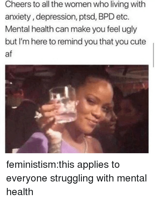 Af, Cute, and Tumblr: Cheers to all the women who living with  anxiety, depression, ptsd, BPD etc.  Mental health can make you feel ugly  but I'm here to remind you that you cute  af feministism:this applies to everyone struggling with mental health