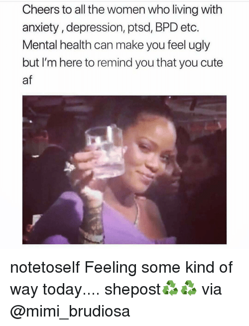 mimi: Cheers to all the women who living with  anxiety, depression, ptsd, BPD etc.  Mental health can make you feel ugly  but I'm here to remind you that you cute  af notetoself Feeling some kind of way today.... shepost♻♻ via @mimi_brudiosa