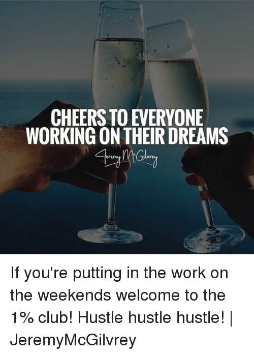 Club, Memes, and Work: CHEERS TO EVERYONE  WORKING ON THEIR DREAMS  Gilvr If you're putting in the work on the weekends welcome to the 1% club! Hustle hustle hustle! | JeremyMcGilvrey