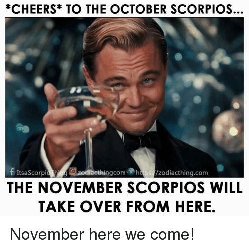 scorpios: *CHEERS TO THE OCTOBER SCORPIOS.  f ItsaScorpia ethingcom htps /zodiacthing.com  THE NOVEMBER SCORPIOS WILL  TAKE OVER FROM HERE November here we come!