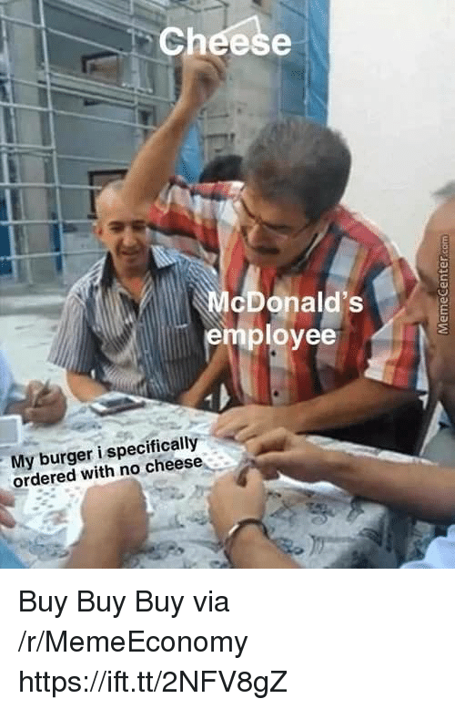 Cheese, Burger, and Via: Cheese  cDonald's  employee  My burger i specifically  ordered with no cheese Buy Buy Buy via /r/MemeEconomy https://ift.tt/2NFV8gZ