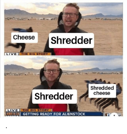 Live, Cheese, and Big: Cheese  |Shredder  LIVE THE BIG STORY  Shredded  cheese  | Shredder  LIVE THE BIG STORY  AIRE 5H GETTING READY FOR ALIENSTOCK .