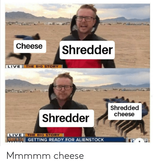 Live, Cheese, and Big: Cheese  |Shredder  LIVE  THE BIG STORY  Shredded  cheese  Shredder  LIVE THE BIG STORY  AREN GETTING READY FOR ALIENSTOCK Mmmmm cheese