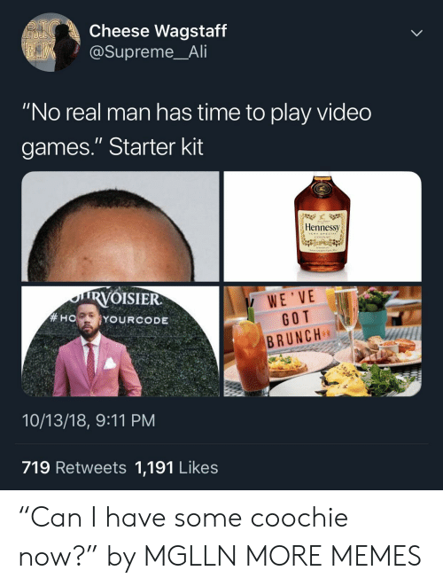 "9/11, Ali, and Dank: Cheese Wagstaff  @Supreme_Ali  ""No real man has time to play video  games."" Starter kit  Hennessy  VERYSRECIAL  COGNAC  RVOISIER  WE'VE  GOT  BRUNCH  10/13/18, 9:11 PM  719 Retweets 1,191 Likes ""Can I have some coochie now?"" by MGLLN MORE MEMES"
