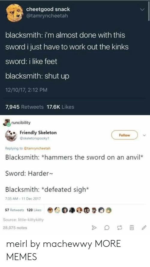 Dank, Memes, and Shut Up: cheetgood snack  @tamryncheetah  0  blacksmith: i'm almost done with this  sword i just have to work out the kinks  sword: i like feet  blacksmith: shut up  12/10/17, 2:12 PM  7,945 Retweets 17.6K Likes  runcibility  Friendly Skeletorn  Follow  @skeletonspooky1  Replying to @tamryncheetah  Blacksmith: *hammers the sword on an anvil*  Sword: Harder  Blacksmith: *defeated sigh*  7:35 AM-11 Dec 2017  57 Retweets 120 Likes  Source: little-kittykitty  28,075 notes meirl by machewwy MORE MEMES