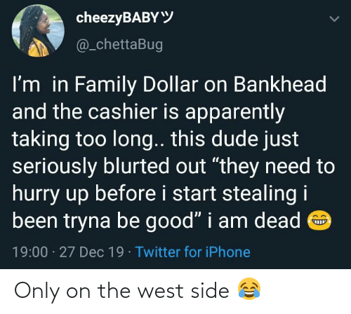"stealing: cheezyBABYY  @_chettaBug  I'm in Family Dollar on Bankhead  and the cashier is apparently  taking too long.. this dude just  seriously blurted out ""they need to  hurry up before i start stealing i  been tryna be good"" i am dead O  19:00 · 27 Dec 19 · Twitter for iPhone Only on the west side 😂"