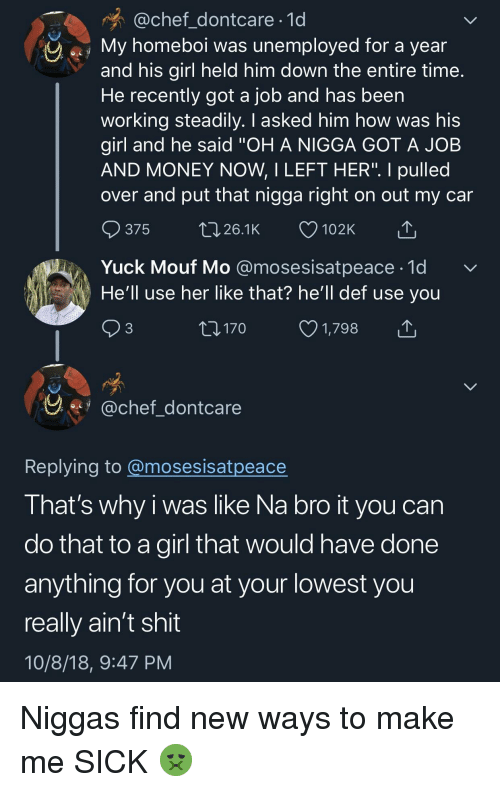 """Money, Shit, and Chef: @chef_dontcare 1d  My homeboi was unemployed for a year  and his girl held him down the entire time  He recently got a job and has been  working steadily. I asked him how was his  girl and he said """"OH A NIGGA GOT A JOB  AND MONEY NOW, I LEFT HER"""". I pulled  over and put that nigga right on out my car  ๑375 26.1K 102K  Yuck Mouf Mo @mosesisatpeace-1d  He'll use her like that? he'll def use you  3  170  1,798  y.fy @chef dontcare  Replving to @mosesisatpeace  I hat's why i was like Na bro it you can  do that to a girl that would have done  anything for you at your lowest you  really ain't shit  10/8/18, 9:47 PM Niggas find new ways to make me SICK 🤢"""