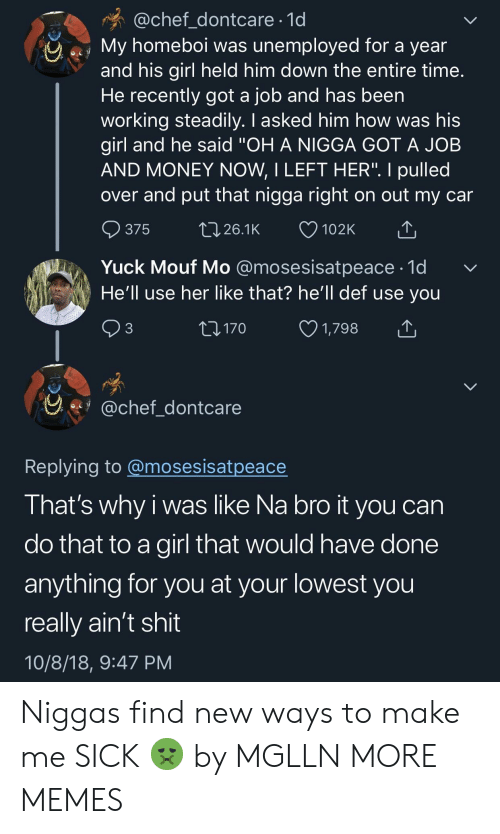 """Dank, Memes, and Money: @chef_dontcare 1d  My homeboi was unemployed for a year  and his girl held him down the entire time  He recently got a job and has been  working steadily. I asked him how was his  girl and he said """"OH A NIGGA GOT A JOB  AND MONEY NOW, I LEFT HER"""". I pulled  over and put that nigga right on out my car  ๑375 26.1K 102K  Yuck Mouf Mo @mosesisatpeace-1d  He'll use her like that? he'll def use you  3  170  1,798  y.fy @chef dontcare  Replving to @mosesisatpeace  I hat's why i was like Na bro it you can  do that to a girl that would have done  anything for you at your lowest you  really ain't shit  10/8/18, 9:47 PM Niggas find new ways to make me SICK 🤢 by MGLLN MORE MEMES"""
