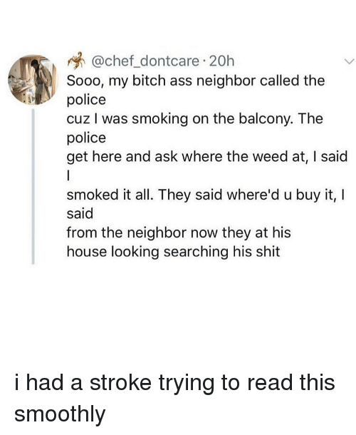 Ass, Bitch, and Memes: @chef_dontcare 20h  Sooo, my bitch ass neighbor called the  police  cuz I was smoking on the balcony. The  police  get here and ask where the weed at, I said  smoked it all. They said where'd u buy it,I  said  from the neighbor now they at his  house looking searching his shit i had a stroke trying to read this smoothly