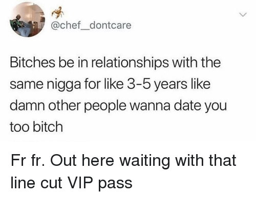 Bitch, Memes, and Relationships: @chef dontcare  Bitches be in relationships with the  same nigga for like 3-5 years like  damn other people wanna date you  too bitch Fr fr. Out here waiting with that line cut VIP pass