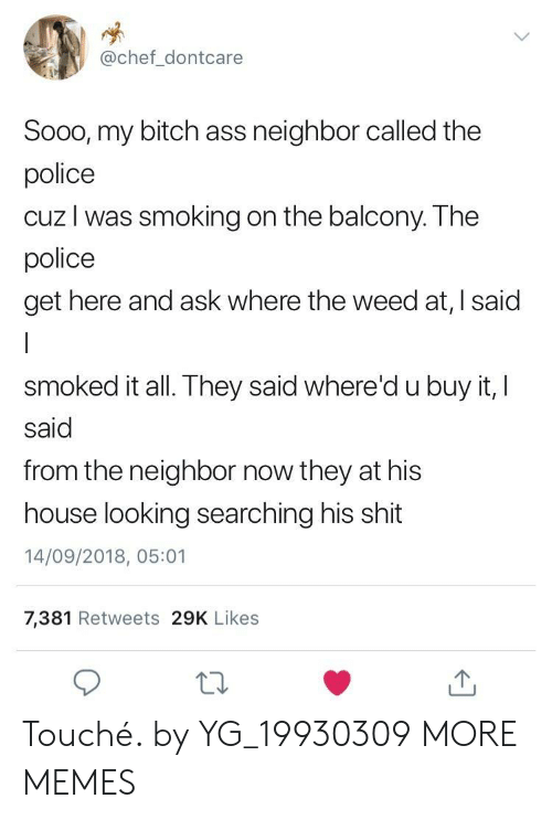 Ass, Bitch, and Dank: @chef_dontcare  Sooo, my bitch ass neighbor called the  police  cuz l was smoking on the balcony. The  police  get here and ask where the weed at, I said  smoked it all. They said where'd u buy it, I  said  from the neighbor now they at his  house looking searching his shit  14/09/2018, 05:01  7,381 Retweets 29K Likes Touché. by YG_19930309 MORE MEMES