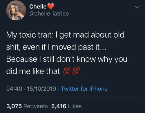 why you: Chelle  @chelle_latrice  My toxic trait:I get mad about old  shit, even if I moved past it...  Because I still don't know why you  did me like that 100 100  04:40 · 15/10/2019 · Twitter for iPhone  3,075 Retweets 5,416 Likes