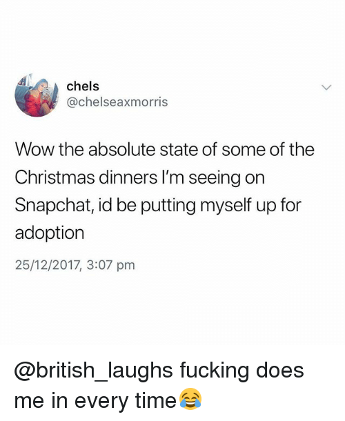Christmas, Fucking, and Snapchat: chels  @chelseaxmorris  Wow the absolute state of some of the  Christmas dinners I'm seeing on  Snapchat, id be putting myself up for  adoption  25/12/2017, 3:07 pm @british_laughs fucking does me in every time😂
