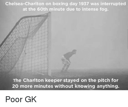 Boxing, Chelsea, and Boxing Day: Chelsea-Charlton on boxing day 1937 was interrupted  at the 6Oth minute due to intense fog.  The Charlton keeper stayed on the pitch for  20 more minutes without knowing anything. Poor GK