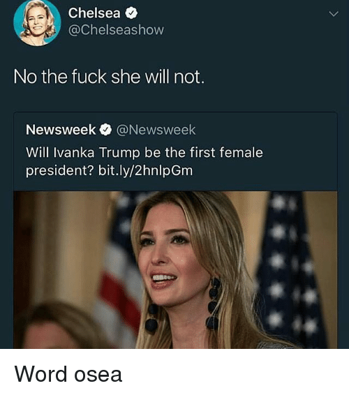 Chelsea, Memes, and Fuck: Chelsea  @Chelseashow  No the fuck she will not.  Newsweek O @Newsweek  Will Ivanka Trump be the first female  president? bit.ly/2hnlpGm Word osea