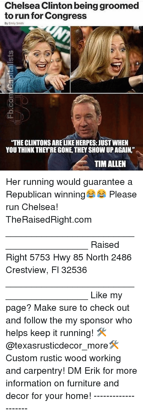 "Chelsea, Chelsea Clinton, and Herpes: Chelsea Clinton being groomed  to run for Congress  By Emily Smith  ""THE CLINTONS ARE LIKE HERPES: JUST WHEN  YOU THINK THEY'RE GONE, THEY SHOW UP AGAIN.""  TIM ALLEN Her running would guarantee a Republican winning😂😂 Please run Chelsea! TheRaisedRight.com _________________________________________ Raised Right 5753 Hwy 85 North 2486 Crestview, Fl 32536 _________________________________________ Like my page? Make sure to check out and follow the my sponsor who helps keep it running! 🛠@texasrusticdecor_more🛠 Custom rustic wood working and carpentry! DM Erik for more information on furniture and decor for your home! --------------------"