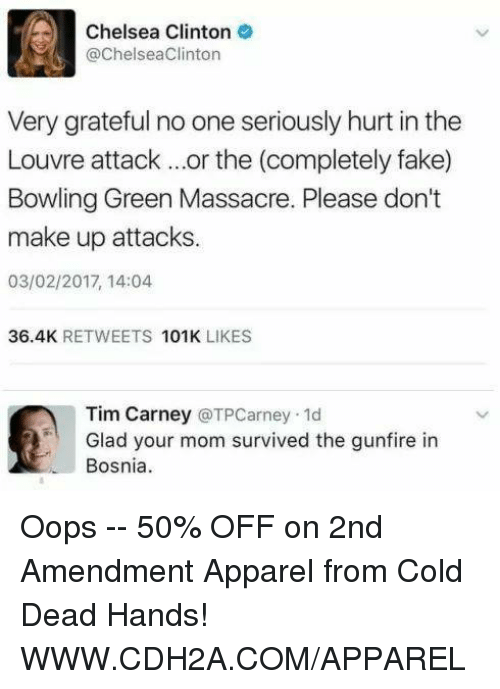 Chelsea, Chelsea Clinton, and Fake: Chelsea Clinton  @Chelsea Clinton  Very grateful no one seriously hurt in the  Louvre attack or the (completely fake)  Bowling Green Massacre. Please don't  make up attacks.  03/02/2017, 14:04  36.4K  RETWEETS  101K  LIKES  Tim Carney  (a TPCarney.1d  Glad your mom survived the gunfire in  Bosnia Oops -- 50% OFF on 2nd Amendment Apparel from Cold Dead Hands! WWW.CDH2A.COM/APPAREL