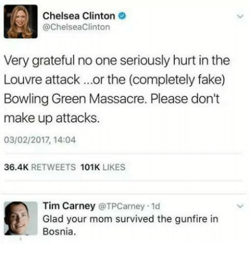 Chelsea, Chelsea Clinton, and Fake: Chelsea Clinton  @ChelseaClinton  Very grateful no one seriously hurt in the  Louvre attack ...or the (completely fake)  Bowling Green Massacre. Please don't  make up attacks.  03/02/2017, 14:04  36.4K  RETWEETS  101K  LIKES  Tim Carney  TPCarney.1d  Glad your mom survived the gunfire in  Bosnia.