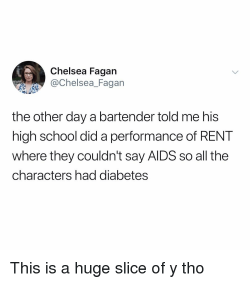 Chelsea, Memes, and School: Chelsea Fagan  Chelsea_Fagan  the other day a bartender told me his  high school did a performance of RENT  where they couldn't say AlDS so all the  characters had diabetes This is a huge slice of y tho
