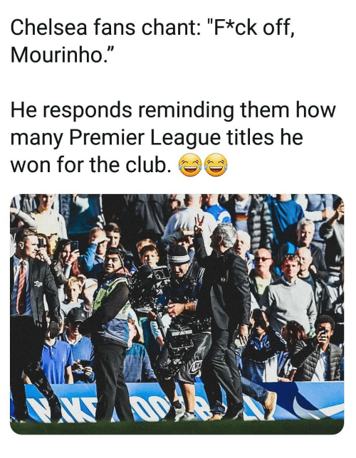 "Chelsea, Club, and Memes: Chelsea fans chant: ""F*ck off,  Mourinho.""  He responds reminding them how  many Premier League titles he  won for the club,"