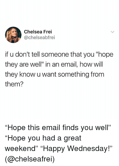 "Great Weekend: Chelsea Frei  @chelseabfrei  if u don't tell someone that you ""hope  they are well"" in an email, how will  they know u want something from  them? ""Hope this email finds you well"" ""Hope you had a great weekend"" ""Happy Wednesday!"" (@chelseafrei)"