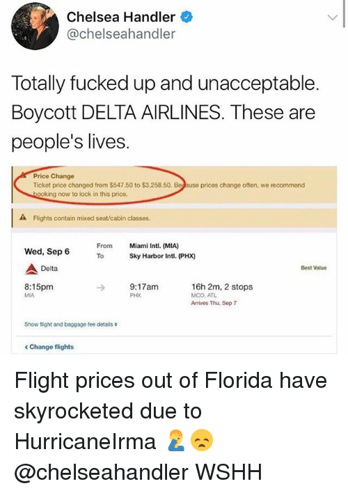 Chelsea, Memes, and Wshh: Chelsea Handler  @chelseahandler  Totally fucked up and unacceptable  Boycott DELTA AIRLINES. These are  people's lives.  Price Change  Ticket price changed from $547.50 to $3,258.50.  prices change often, we recommend  ing now to lock in this price.  A Flights contain mixed seat/cabin classes.  From  To  Miami Intl. (MIA)  Sky Harbor Intl. (PHX)  Wed, Sep 6  Delta  Best Value  8:15pm  MIA  9:17am  PHX  16h 2m, 2 stops  MCO. ATL  Arrives Thu, Sep 7  Show flight and baggage fee details  < Change flights Flight prices out of Florida have skyrocketed due to HurricaneIrma 🤦♂️😞 @chelseahandler WSHH