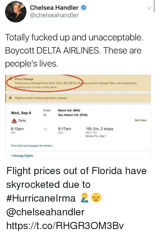 Chelsea, Best, and Delta: Chelsea Handler  @chelseahandler  Totally fucked up and unacceptable.  Boycott DELTA AIRLINES. These are  people's lives  Price Change  Ticket price changed from $547.50 to $3,258.50. Beg ause prices change often, we recommend  ooking now to lock in this price.  A Flights contain mixed seat/cabin classes.  From  Miami Intl. (MIA)  Wed, Sep 6  ToSky Harbor Intl. (PHX)  Delta  Best Value  8:15pm  MIA  9:17am  PHX  16h 2m, 2 stops  MCO, ATL  Arrives Thu, Sep 7  Show flight and baggage fee details  < Change flights Flight prices out of Florida have skyrocketed due to #HurricaneIrma 🤦♂️😞 @chelseahandler https://t.co/RHGR3OM3Bv