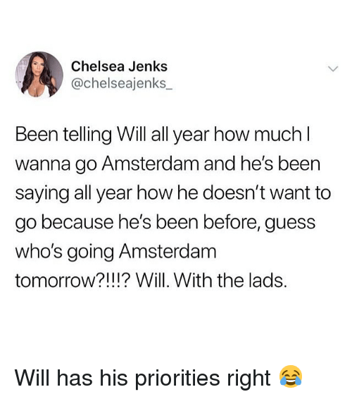 Amsterdam: Chelsea Jenks  @chelseajenks  Been telling Will all year how much  wanna go Amsterdam and he's been  saying all year how he doesn't want to  go because he's been before, guess  who's going Amsterdam  tomorrow?!!!? Will. With the lads. Will has his priorities right 😂