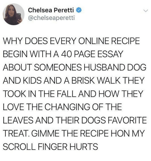 Chelsea, Dogs, and Fall: Chelsea Peretti  @chelseaperetti  WHY DOES EVERY ONLINE RECIPE  BEGIN WITH A 40 PAGE ESSAY  ABOUT SOMEONES HUSBAND DOG  AND KIDS AND A BRISK WALK THEY  TOOK IN THE FALL AND HOW THEY  LOVE THE CHANGING OF THE  LEAVES AND THEIR DOGS FAVORITE  TREAT. GIMME THE RECIPE HON MY  SCROLL FINGERHURTS