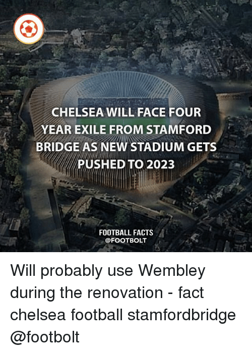 wembley: CHELSEA WILL FACE FOUR  YEAR EXILE FROM STAMFORD  BRIDGE AS NEW STADIUM GETS  PUSHED TO 2023  FOOTBALL FACTS  @FOOT BOLT Will probably use Wembley during the renovation - fact chelsea football stamfordbridge @footbolt