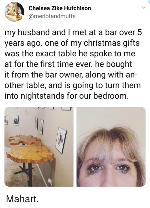 Chelsea, Christmas, and Memes: Chelsea Zike Hutchison  @merlotandmutts  my husband and I met at a bar over 5  years ago. one of my christmas gifts  was the exact table he spoke to me  at for the first time ever. he bought  it from the bar owner, along with an-  other table, and is going to turn them  into nightstands for our bedroom. Mahart.