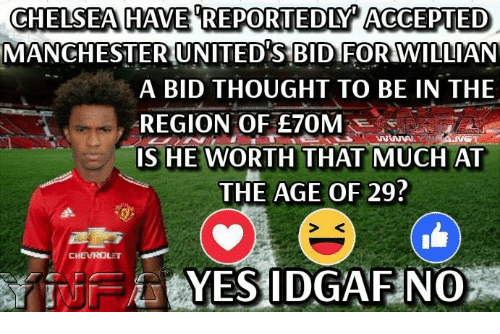Memes, Thought, and Accepted: CHELSEAHAVE REPORTEDLY ACCEPTED  MANCHESTERUNITEDSBIDIFOR WIILIAN  A BID THOUGHT TO BE IN THE  REGION OF E70M  S HE WORTH THAT MUCH AT  THE AGE OF 29